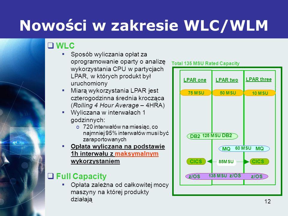 12 Nowości w zakresie WLC/WLM LPAR oneLPAR two 75 MSU 50 MSU Total 135 MSU Rated Capacity LPAR three 10 MSU 125 MSU 60 MSU 135 MSU 85MSU MQ z/OS CICS DB2 MQ z/OS CICS DB2 z/OS WLC Sposób wyliczania opłat za oprogramowanie oparty o analizę wykorzystania CPU w partycjach LPAR, w których produkt był uruchomiony Miarą wykorzystania LPAR jest czterogodzinna średnia krocząca (Rolling 4 Hour Average – 4HRA) Wyliczana w interwałach 1 godzinnych: o720 interwałów na miesiąc, co najmniej 95% interwałów musi być zaraportowanych Opłata wyliczana na podstawie 1h interwału z maksymalnym wykorzystaniem Full Capacity Opłata zależna od całkowitej mocy maszyny na której produkty działają
