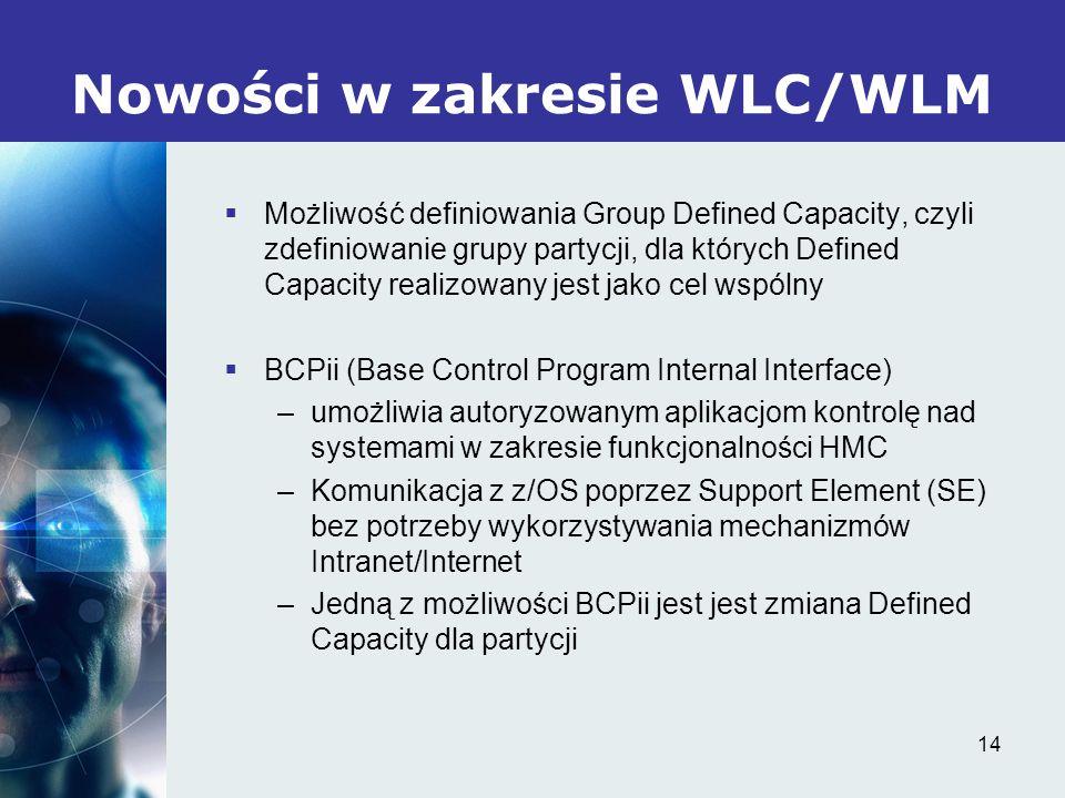 14 Nowości w zakresie WLC/WLM Możliwość definiowania Group Defined Capacity, czyli zdefiniowanie grupy partycji, dla których Defined Capacity realizowany jest jako cel wspólny BCPii (Base Control Program Internal Interface) –umożliwia autoryzowanym aplikacjom kontrolę nad systemami w zakresie funkcjonalności HMC –Komunikacja z z/OS poprzez Support Element (SE) bez potrzeby wykorzystywania mechanizmów Intranet/Internet –Jedną z możliwości BCPii jest jest zmiana Defined Capacity dla partycji
