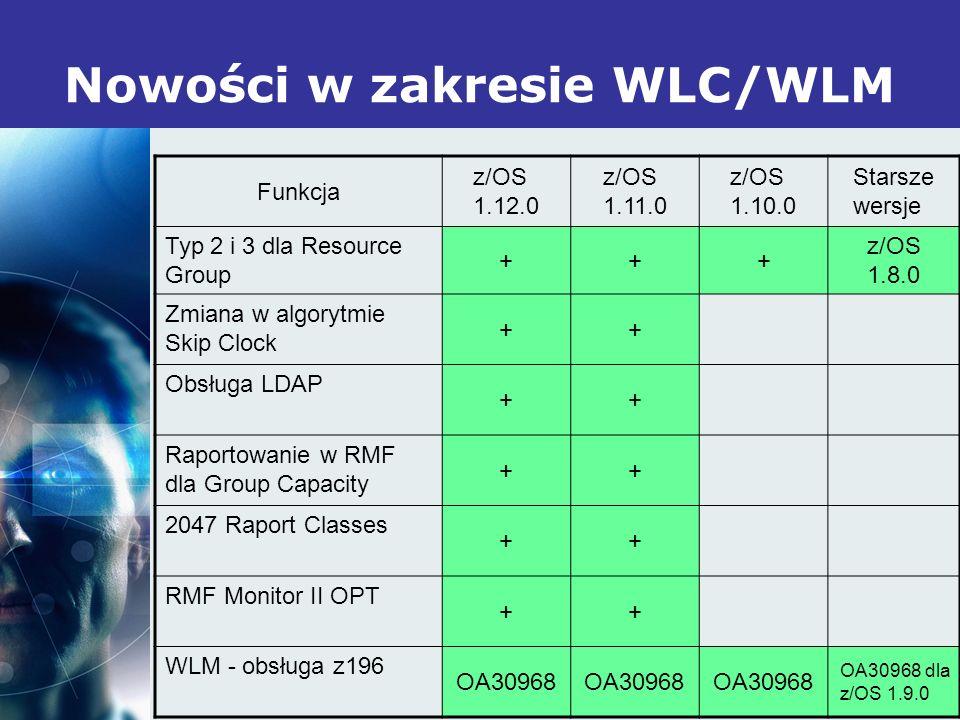 18 Nowości w zakresie WLC/WLM Funkcja z/OS 1.12.0 z/OS 1.11.0 z/OS 1.10.0 Starsze wersje Typ 2 i 3 dla Resource Group +++ z/OS 1.8.0 Zmiana w algorytmie Skip Clock ++ Obsługa LDAP ++ Raportowanie w RMF dla Group Capacity ++ 2047 Raport Classes ++ RMF Monitor II OPT ++ WLM - obsługa z196 OA30968 OA30968 dla z/OS 1.9.0