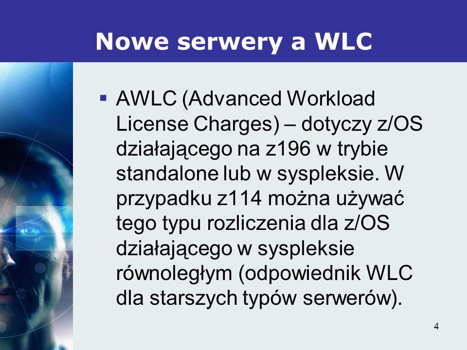 4 Nowe serwery a WLC AWLC (Advanced Workload License Charges) – dotyczy z/OS działającego na z196 w trybie standalone lub w syspleksie.