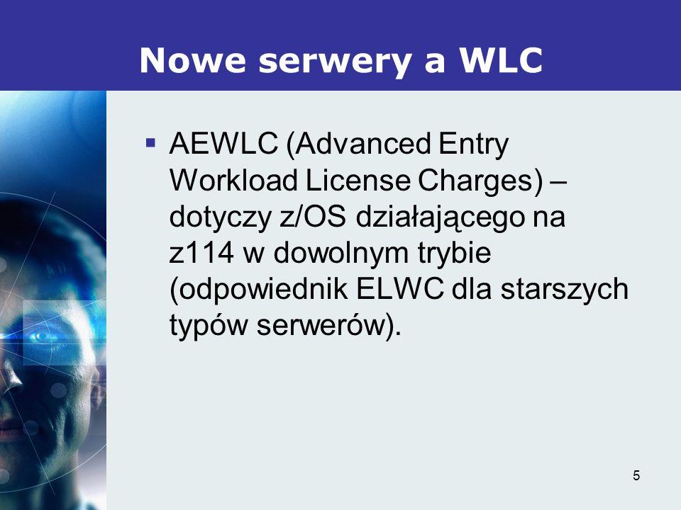 5 Nowe serwery a WLC AEWLC (Advanced Entry Workload License Charges) – dotyczy z/OS działającego na z114 w dowolnym trybie (odpowiednik ELWC dla starszych typów serwerów).