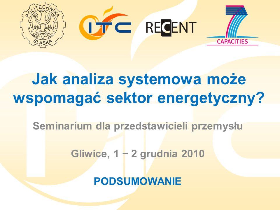 Jak analiza systemowa może wspomagać sektor energetyczny? Seminarium dla przedstawicieli przemysłu Gliwice, 1 2 grudnia 2010 PODSUMOWANIE