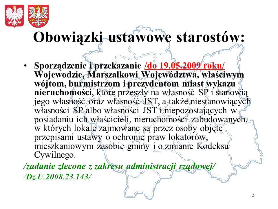 2 Obowiązki ustawowe starostów: Sporządzenie i przekazanie /do 19.05.2009 roku/ Wojewodzie, Marszałkowi Województwa, właściwym wójtom, burmistrzom i prezydentom miast wykazu nieruchomości, które przeszły na własność SP i stanowią jego własność oraz własność JST, a także niestanowiących własności SP albo własności JST i niepozostających w posiadaniu ich właścicieli, nieruchomości zabudowanych, w których lokale zajmowane są przez osoby objęte przepisami ustawy o ochronie praw lokatorów, mieszkaniowym zasobie gminy i o zmianie Kodeksu Cywilnego.