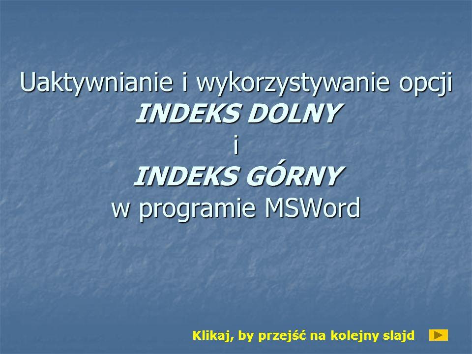Uaktywnianie i wykorzystywanie opcji INDEKS DOLNY i INDEKS GÓRNY w programie MSWord Klikaj, by przejść na kolejny slajd