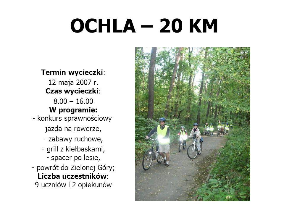 OCHLA – 20 KM Termin wycieczki: 12 maja 2007 r. Czas wycieczki: 8.00 – 16.00 W programie: - konkurs sprawnościowy: jazda na rowerze, - zabawy ruchowe,