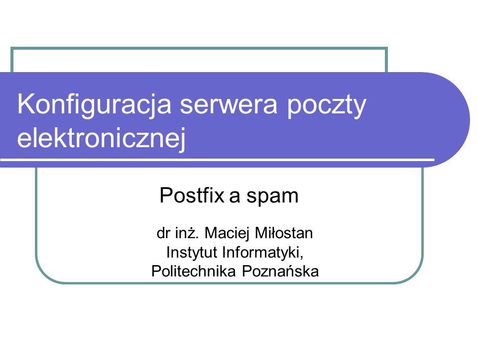 Konfiguracja serwera poczty elektronicznej Postfix a spam dr inż. Maciej Miłostan Instytut Informatyki, Politechnika Poznańska
