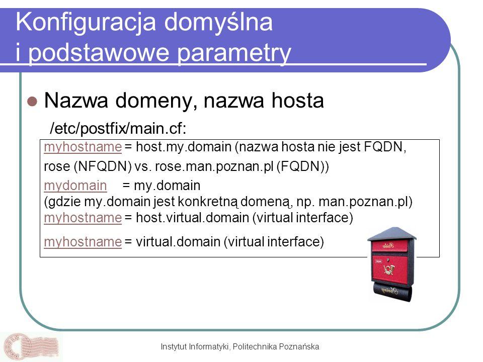 Instytut Informatyki, Politechnika Poznańska Konfiguracja domyślna i podstawowe parametry Nazwa domeny, nazwa hosta /etc/postfix/main.cf: myhostname =