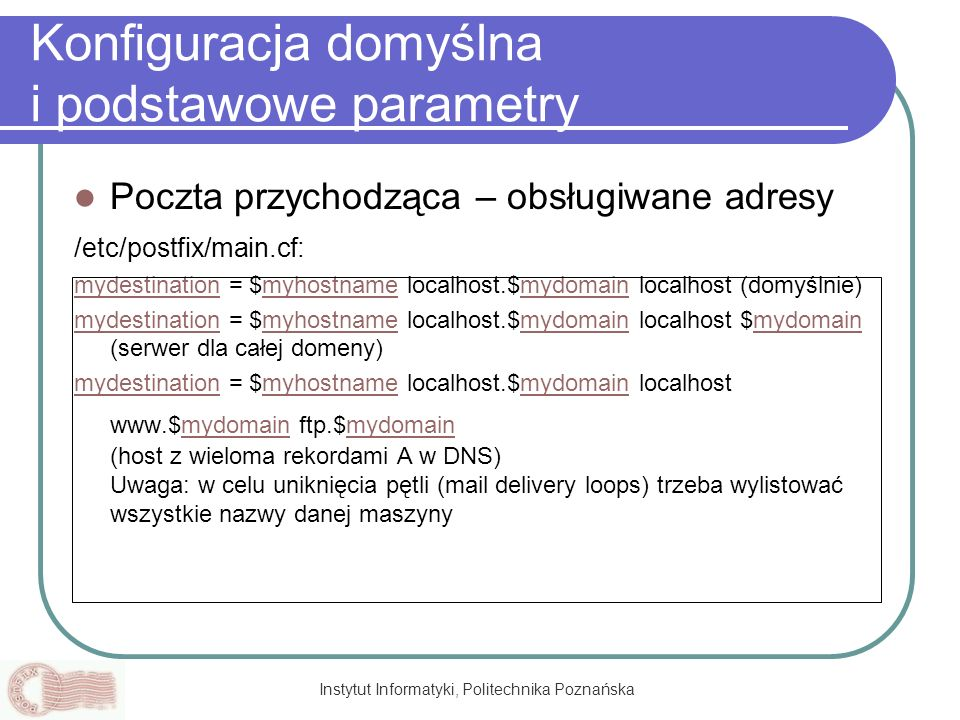 Instytut Informatyki, Politechnika Poznańska Konfiguracja domyślna i podstawowe parametry Poczta przychodząca – obsługiwane adresy /etc/postfix/main.c