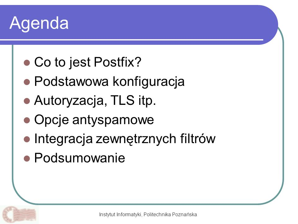Instytut Informatyki, Politechnika Poznańska Konfiguracja domyślna i podstawowe parametry /etc/postfix/main.cf: inet_interfacesinet_interfaces = all inet_interfacesinet_interfaces = virtual.host.tld (virtual Postfix) inet_interfaces = $myhostname localhost...