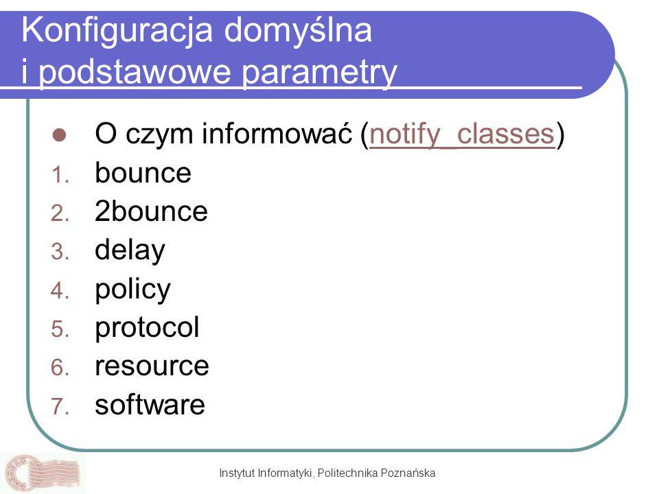 Instytut Informatyki, Politechnika Poznańska Konfiguracja domyślna i podstawowe parametry O czym informować (notify_classes)notify_classes 1. bounce 2