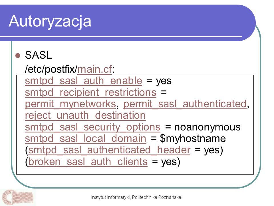 Instytut Informatyki, Politechnika Poznańska Autoryzacja SASL /etc/postfix/main.cf: smtpd_sasl_auth_enable = yes smtpd_recipient_restrictions = permit