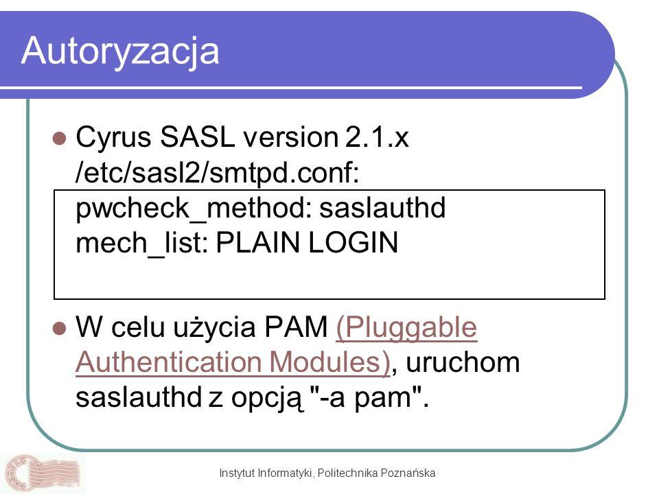 Instytut Informatyki, Politechnika Poznańska Autoryzacja Cyrus SASL version 2.1.x /etc/sasl2/smtpd.conf: pwcheck_method: saslauthd mech_list: PLAIN LO