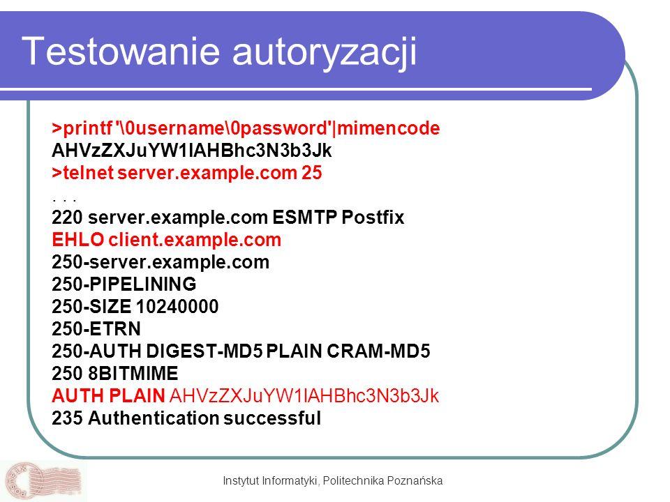 Instytut Informatyki, Politechnika Poznańska Testowanie autoryzacji >printf '\0username\0password'|mimencode AHVzZXJuYW1lAHBhc3N3b3Jk >telnet server.e