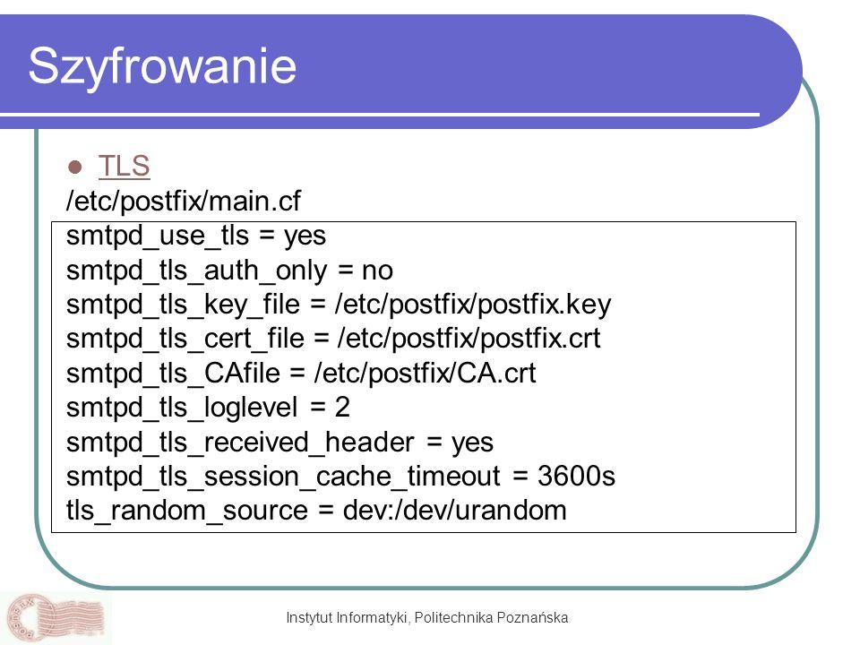 Instytut Informatyki, Politechnika Poznańska Szyfrowanie TLS /etc/postfix/main.cf smtpd_use_tls = yes smtpd_tls_auth_only = no smtpd_tls_key_file = /e