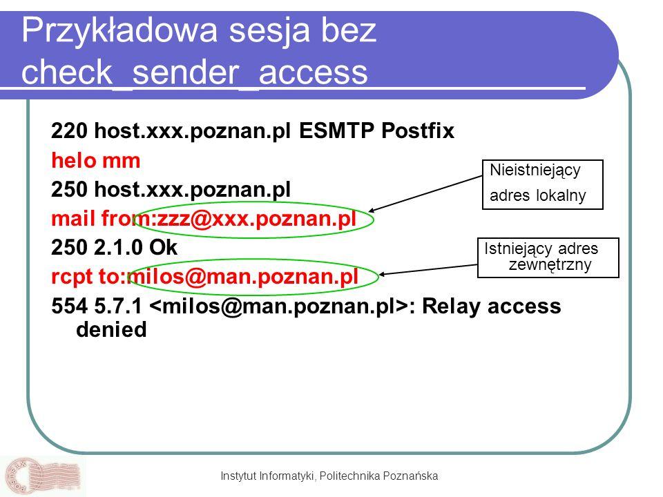 Instytut Informatyki, Politechnika Poznańska Przykładowa sesja bez check_sender_access 220 host.xxx.poznan.pl ESMTP Postfix helo mm 250 host.xxx.pozna