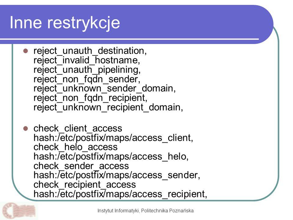 Instytut Informatyki, Politechnika Poznańska Inne restrykcje reject_unauth_destination, reject_invalid_hostname, reject_unauth_pipelining, reject_non_