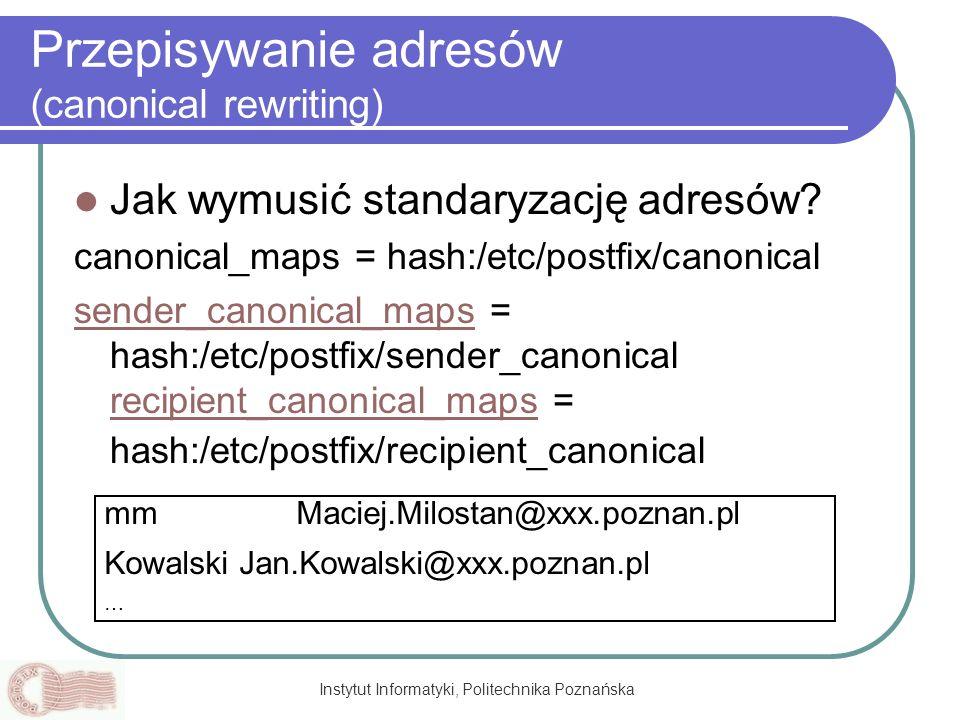 Instytut Informatyki, Politechnika Poznańska Przepisywanie adresów (canonical rewriting) Jak wymusić standaryzację adresów? canonical_maps = hash:/etc