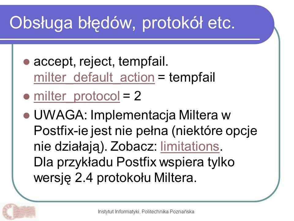 Instytut Informatyki, Politechnika Poznańska Obsługa błędów, protokół etc. accept, reject, tempfail. milter_default_action = tempfail milter_default_a