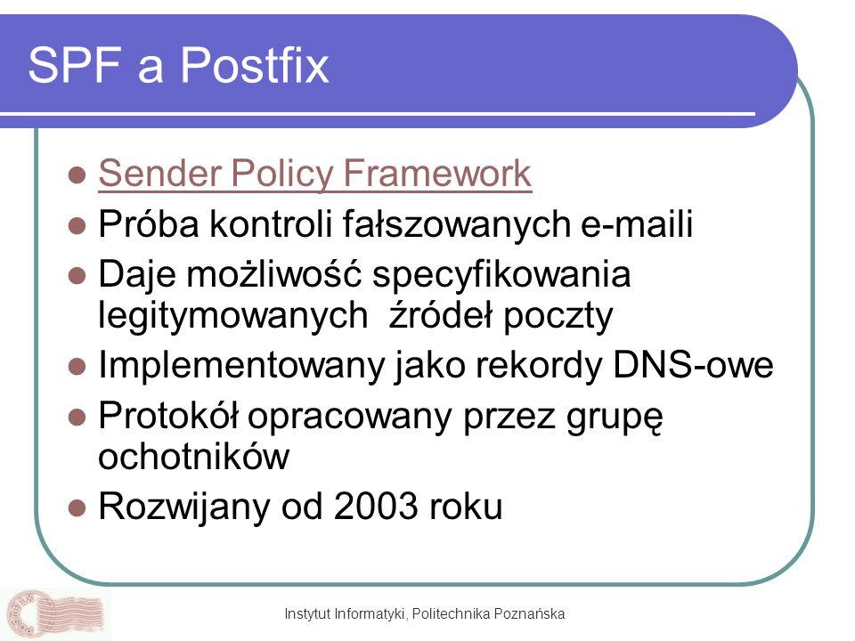 Instytut Informatyki, Politechnika Poznańska SPF a Postfix Sender Policy Framework Próba kontroli fałszowanych e-maili Daje możliwość specyfikowania l
