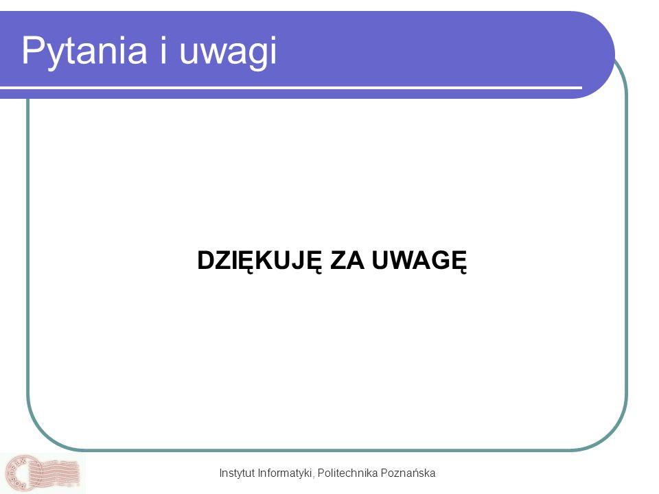 Instytut Informatyki, Politechnika Poznańska Pytania i uwagi DZIĘKUJĘ ZA UWAGĘ