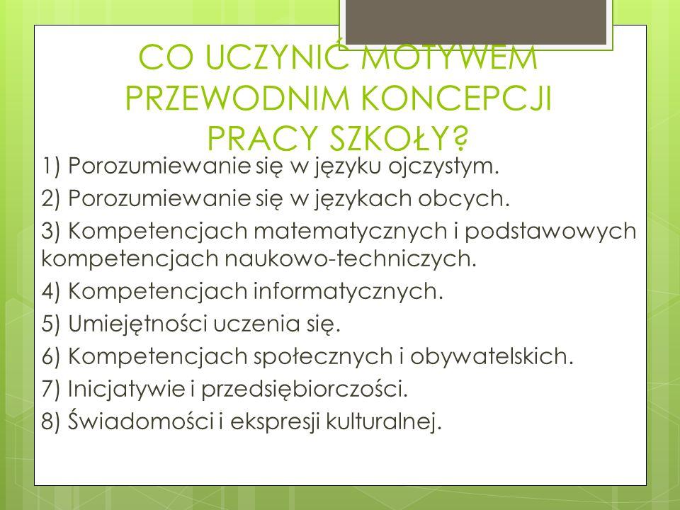 CO UCZYNIĆ MOTYWEM PRZEWODNIM KONCEPCJI PRACY SZKOŁY? 1) Porozumiewanie się w języku ojczystym. 2) Porozumiewanie się w językach obcych. 3) Kompetencj