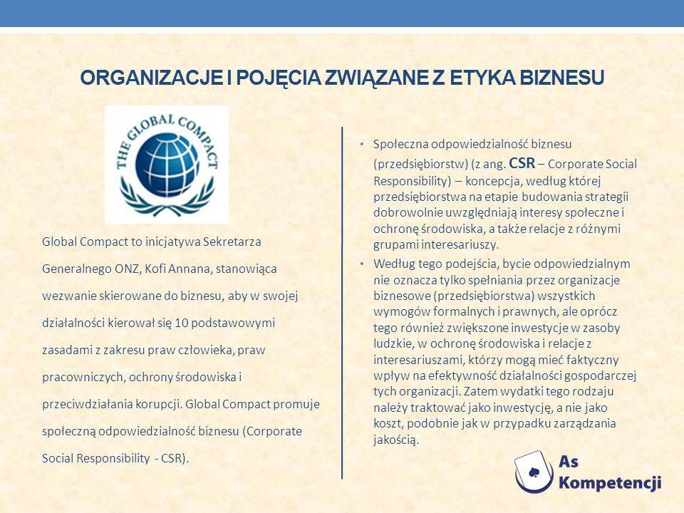 ORGANIZACJE I POJĘCIA ZWIĄZANE Z ETYKA BIZNESU Global Compact to inicjatywa Sekretarza Generalnego ONZ, Kofi Annana, stanowiąca wezwanie skierowane do