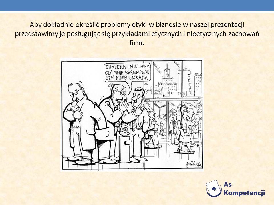 Aby dokładnie określić problemy etyki w biznesie w naszej prezentacji przedstawimy je posługując się przykładami etycznych i nieetycznych zachowań fir