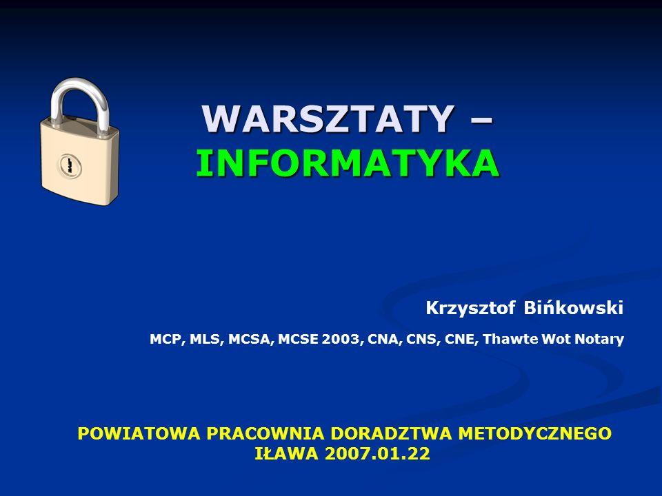 WARSZTATY – INFORMATYKA POWIATOWA PRACOWNIA DORADZTWA METODYCZNEGO IŁAWA 2007.01.22 Krzysztof Bińkowski MCP, MLS, MCSA, MCSE 2003, CNA, CNS, CNE, Thawte Wot Notary