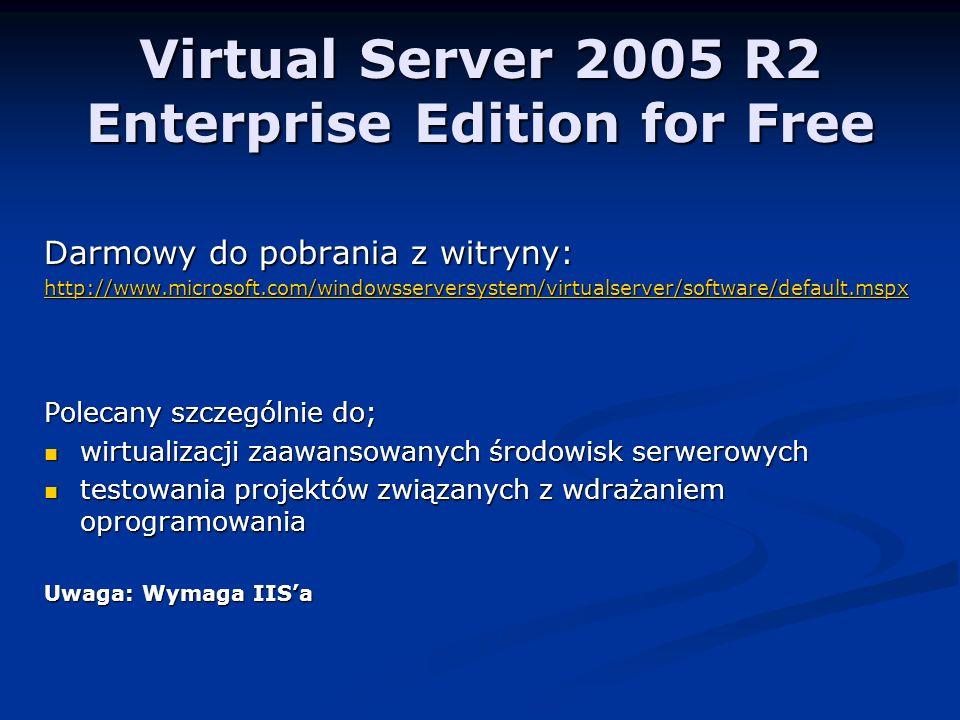 Virtual Server 2005 R2 Enterprise Edition for Free Darmowy do pobrania z witryny: http://www.microsoft.com/windowsserversystem/virtualserver/software/default.mspx Polecany szczególnie do; wirtualizacji zaawansowanych środowisk serwerowych wirtualizacji zaawansowanych środowisk serwerowych testowania projektów związanych z wdrażaniem oprogramowania testowania projektów związanych z wdrażaniem oprogramowania Uwaga: Wymaga IISa