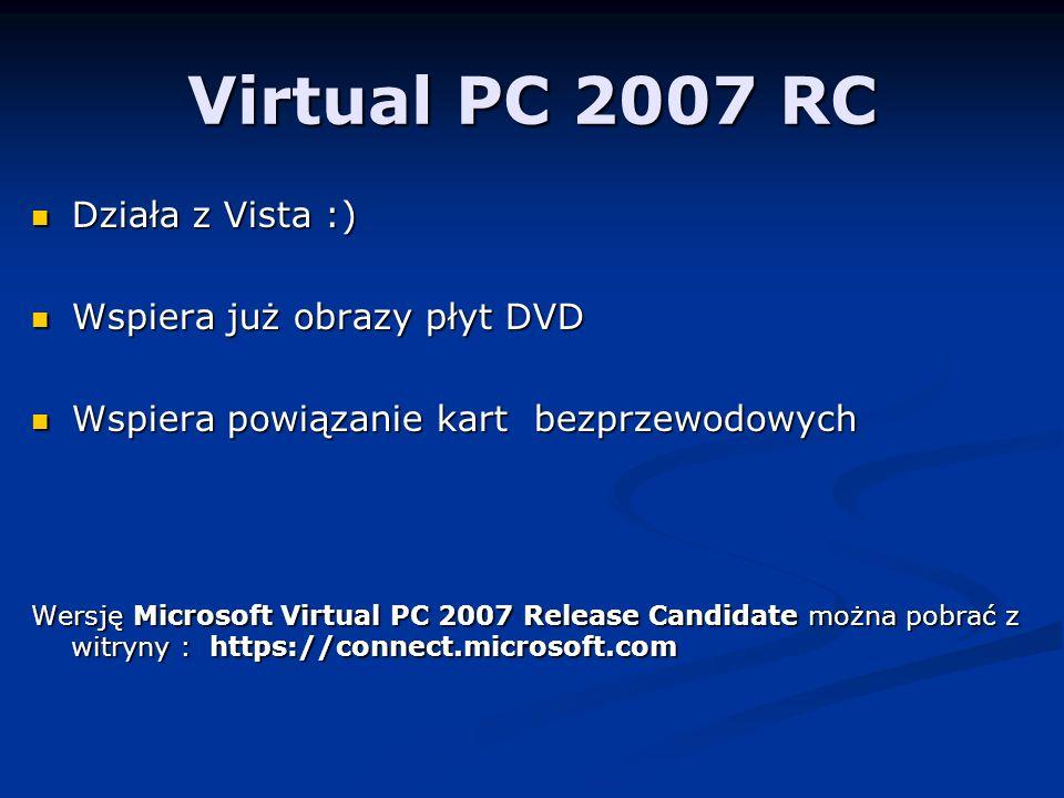 Virtual PC 2007 RC Działa z Vista :) Działa z Vista :) Wspiera już obrazy płyt DVD Wspiera już obrazy płyt DVD Wspiera powiązanie kart bezprzewodowych Wspiera powiązanie kart bezprzewodowych Wersję Microsoft Virtual PC 2007 Release Candidate można pobrać z witryny : https://connect.microsoft.com