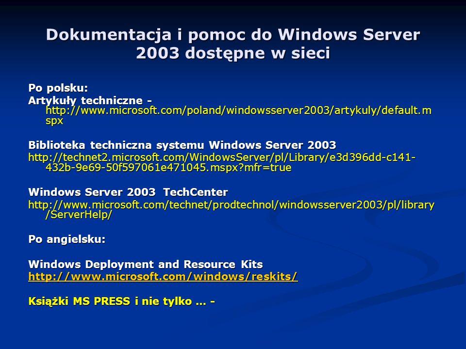 Dokumentacja i pomoc do Windows Server 2003 dostępne w sieci Po polsku: Artykuły techniczne - http://www.microsoft.com/poland/windowsserver2003/artykuly/default.m spx Biblioteka techniczna systemu Windows Server 2003 http://technet2.microsoft.com/WindowsServer/pl/Library/e3d396dd-c141- 432b-9e69-50f597061e471045.mspx?mfr=true Windows Server 2003 TechCenter http://www.microsoft.com/technet/prodtechnol/windowsserver2003/pl/library /ServerHelp/ Po angielsku: Windows Deployment and Resource Kits http://www.microsoft.com/windows/reskits/ Książki MS PRESS i nie tylko … -