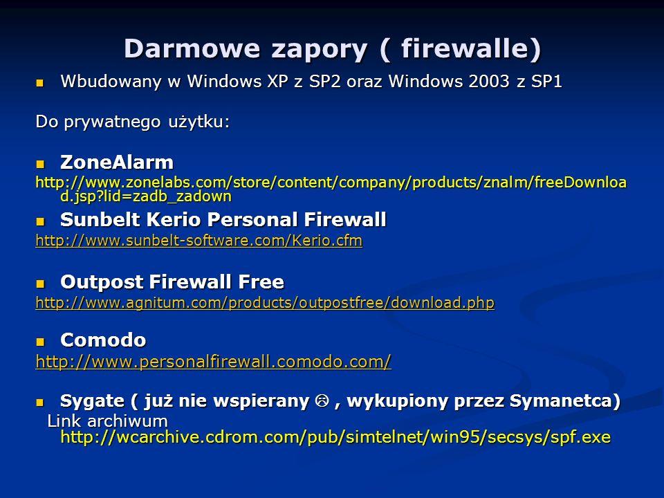 Darmowe zapory ( firewalle) Wbudowany w Windows XP z SP2 oraz Windows 2003 z SP1 Wbudowany w Windows XP z SP2 oraz Windows 2003 z SP1 Do prywatnego użytku: ZoneAlarm ZoneAlarm http://www.zonelabs.com/store/content/company/products/znalm/freeDownloa d.jsp?lid=zadb_zadown Sunbelt Kerio Personal Firewall Sunbelt Kerio Personal Firewall http://www.sunbelt-software.com/Kerio.cfm Outpost Firewall Free Outpost Firewall Free http://www.agnitum.com/products/outpostfree/download.php Comodo Comodo http://www.personalfirewall.comodo.com/ Sygate ( już nie wspierany, wykupiony przez Symanetca) Sygate ( już nie wspierany, wykupiony przez Symanetca) Link archiwum http://wcarchive.cdrom.com/pub/simtelnet/win95/secsys/spf.exe Link archiwum http://wcarchive.cdrom.com/pub/simtelnet/win95/secsys/spf.exe