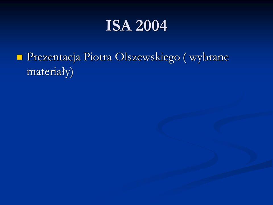 ISA 2004 Prezentacja Piotra Olszewskiego ( wybrane materiały) Prezentacja Piotra Olszewskiego ( wybrane materiały)
