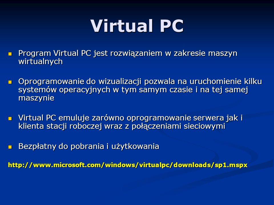 Virtual PC Program Virtual PC jest rozwiązaniem w zakresie maszyn wirtualnych Program Virtual PC jest rozwiązaniem w zakresie maszyn wirtualnych Oprogramowanie do wizualizacji pozwala na uruchomienie kilku systemów operacyjnych w tym samym czasie i na tej samej maszynie Oprogramowanie do wizualizacji pozwala na uruchomienie kilku systemów operacyjnych w tym samym czasie i na tej samej maszynie Virtual PC emuluje zarówno oprogramowanie serwera jak i klienta stacji roboczej wraz z połączeniami sieciowymi Virtual PC emuluje zarówno oprogramowanie serwera jak i klienta stacji roboczej wraz z połączeniami sieciowymi Bezpłatny do pobrania i użytkowania Bezpłatny do pobrania i użytkowaniahttp://www.microsoft.com/windows/virtualpc/downloads/sp1.mspx
