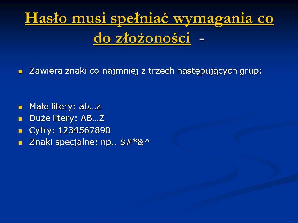 Hasło musi spełniać wymagania co do złożonościHasło musi spełniać wymagania co do złożoności - Hasło musi spełniać wymagania co do złożoności Zawiera znaki co najmniej z trzech następujących grup: Zawiera znaki co najmniej z trzech następujących grup: Małe litery: ab…z Małe litery: ab…z Duże litery: AB…Z Duże litery: AB…Z Cyfry: 1234567890 Cyfry: 1234567890 Znaki specjalne: np..