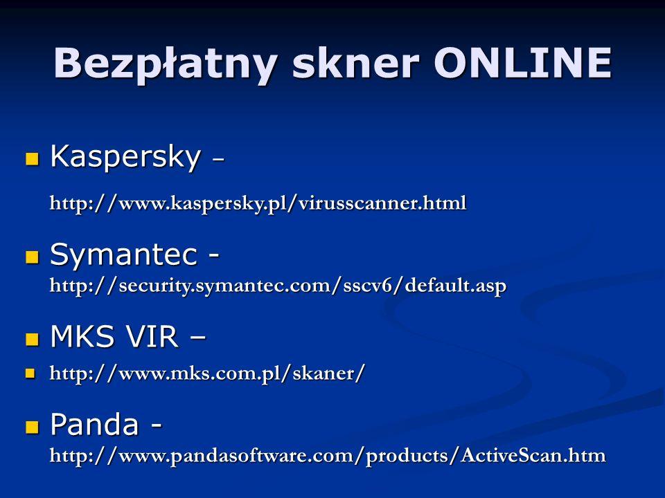Bezpłatny skner ONLINE Kaspersky – Kaspersky –http://www.kaspersky.pl/virusscanner.html Symantec - http://security.symantec.com/sscv6/default.asp Symantec - http://security.symantec.com/sscv6/default.asp MKS VIR – MKS VIR – http://www.mks.com.pl/skaner/ http://www.mks.com.pl/skaner/ Panda - http://www.pandasoftware.com/products/ActiveScan.htm Panda - http://www.pandasoftware.com/products/ActiveScan.htm