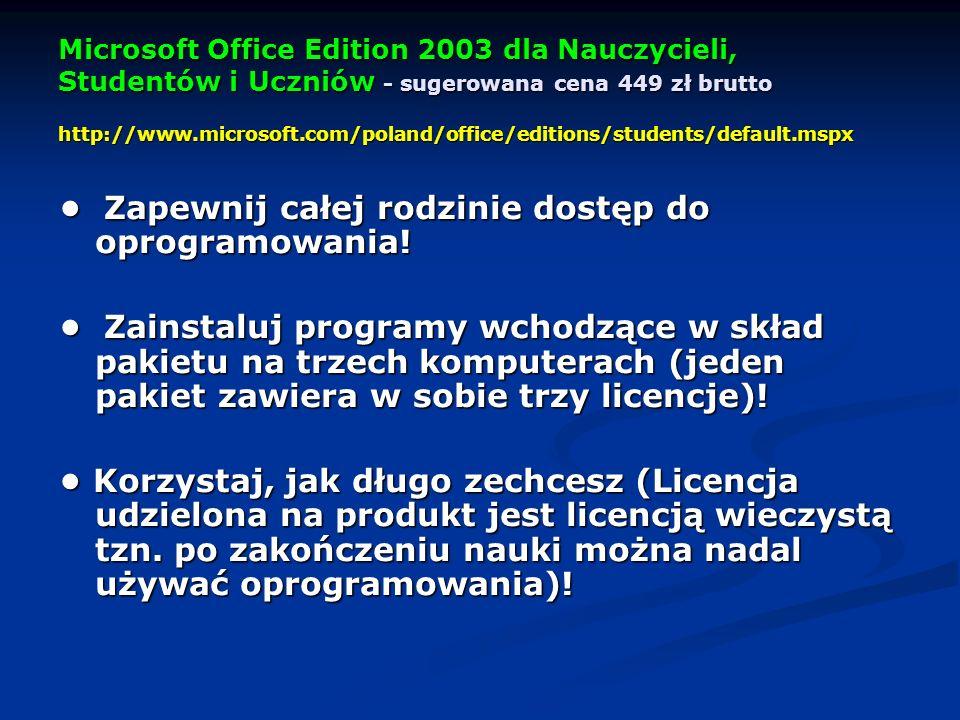 Microsoft Office Edition 2003 dla Nauczycieli, Studentów i Uczniów - sugerowana cena 449 zł brutto http://www.microsoft.com/poland/office/editions/students/default.mspx Zapewnij całej rodzinie dostęp do oprogramowania.