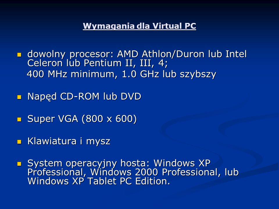 Wymagania dla Virtual PC dowolny procesor: AMD Athlon/Duron lub Intel Celeron lub Pentium II, III, 4; dowolny procesor: AMD Athlon/Duron lub Intel Celeron lub Pentium II, III, 4; 400 MHz minimum, 1.0 GHz lub szybszy 400 MHz minimum, 1.0 GHz lub szybszy Napęd CD-ROM lub DVD Napęd CD-ROM lub DVD Super VGA (800 x 600) Super VGA (800 x 600) Klawiatura i mysz Klawiatura i mysz System operacyjny hosta: Windows XP Professional, Windows 2000 Professional, lub Windows XP Tablet PC Edition.