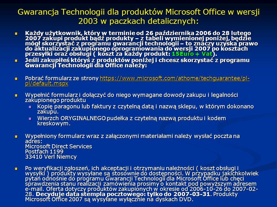 Gwarancja Technologii dla produktów Microsoft Office w wersji 2003 w paczkach detalicznych: Każdy użytkownik, który w terminie od 26 października 2006 do 28 lutego 2007 zakupi produkt bądź produkty – z tabeli wymienionej poniżej, będzie mógł skorzystać z programu gwarancji technologii – to znaczy uzyska prawo do aktualizacji zakupionego oprogramowania do wersji 2007 po kosztach przesyłki oraz obsługi ( koszt za każdy produkt: 15Euro + Vat).