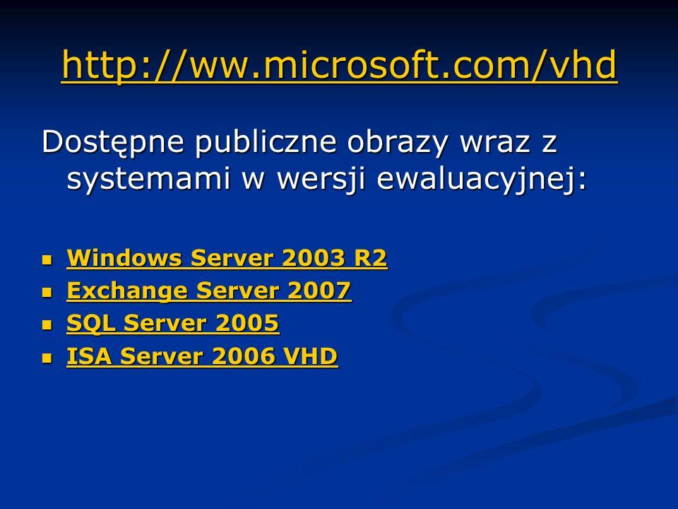 http://ww.microsoft.com/vhd http://ww.microsoft.com/vhd Dostępne publiczne obrazy wraz z systemami w wersji ewaluacyjnej: Windows Server 2003 R2 Windows Server 2003 R2 Windows Server 2003 R2 Windows Server 2003 R2 Exchange Server 2007 Exchange Server 2007 Exchange Server 2007 Exchange Server 2007 SQL Server 2005 SQL Server 2005 SQL Server 2005 SQL Server 2005 ISA Server 2006 VHD ISA Server 2006 VHD ISA Server 2006 VHD ISA Server 2006 VHD