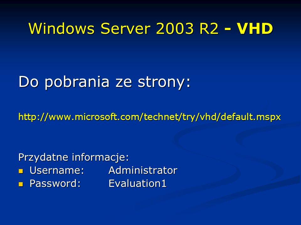 Windows Server 2003 R2 - VHD Do pobrania ze strony: http://www.microsoft.com/technet/try/vhd/default.mspx Przydatne informacje: Username:Administrator Username:Administrator Password:Evaluation1 Password:Evaluation1