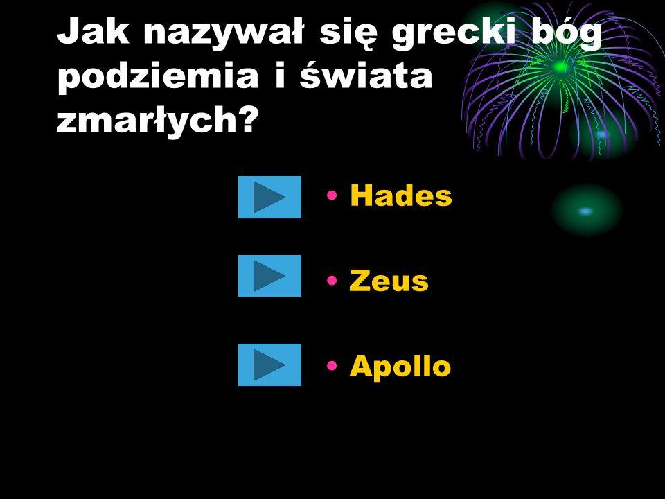 Jak nazywał się grecki bóg podziemia i świata zmarłych? Hades Zeus Apollo