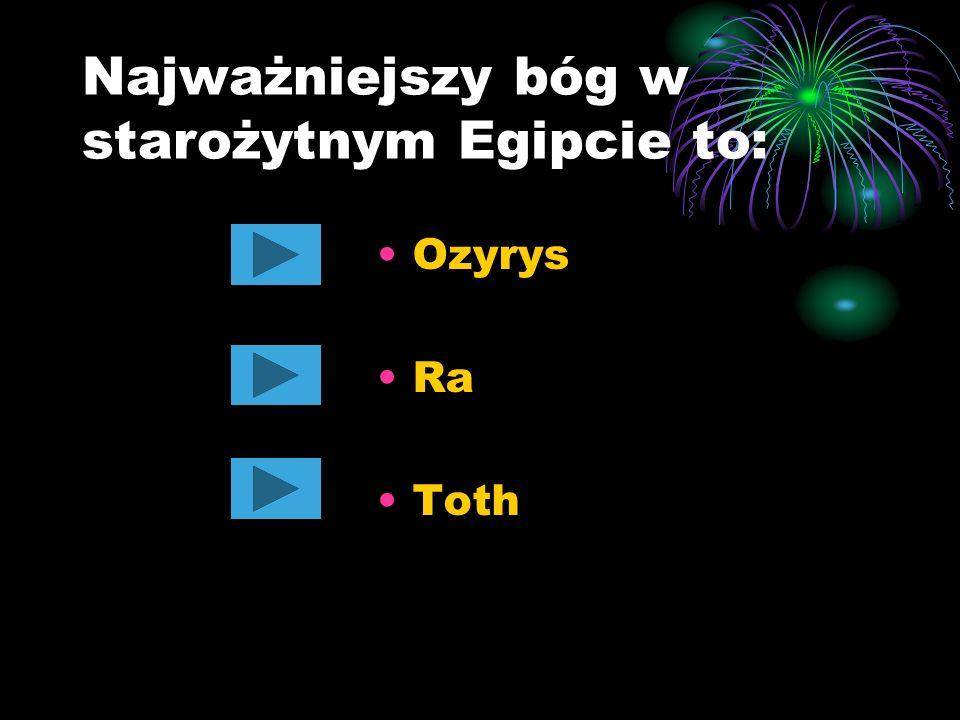 Najważniejszy bóg w starożytnym Egipcie to: Ozyrys Ra Toth