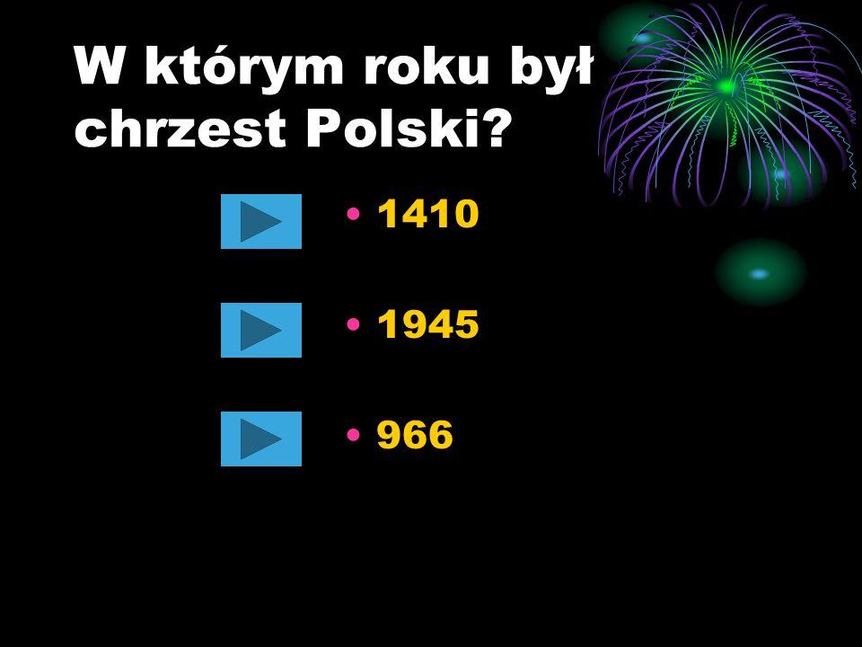 W którym roku był chrzest Polski? 1410 1945 966