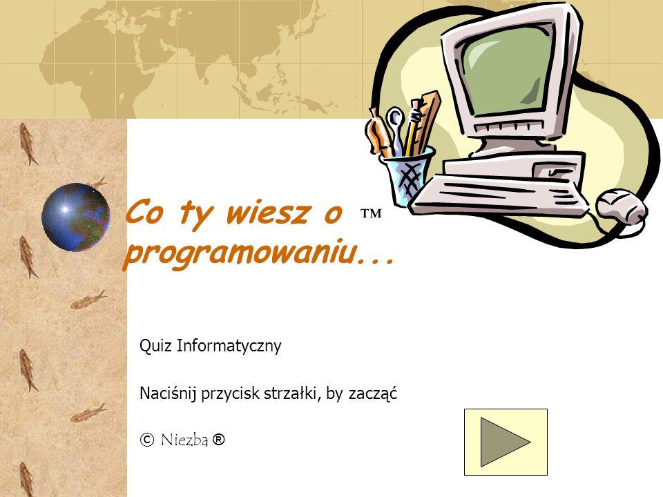 Co ty wiesz o programowaniu... Quiz Informatyczny Naciśnij przycisk strzałki, by zacząć © Niezba ®