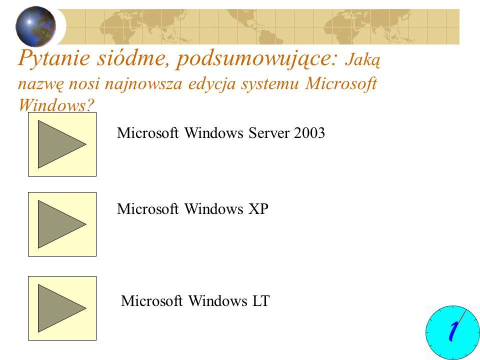 Pytanie siódme, podsumowujące: Jaką nazwę nosi najnowsza edycja systemu Microsoft Windows? Microsoft Windows Server 2003 Microsoft Windows XP Microsof