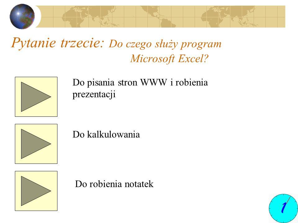 Pytanie trzecie: Do czego służy program Microsoft Excel? Do pisania stron WWW i robienia prezentacji Do kalkulowania Do robienia notatek