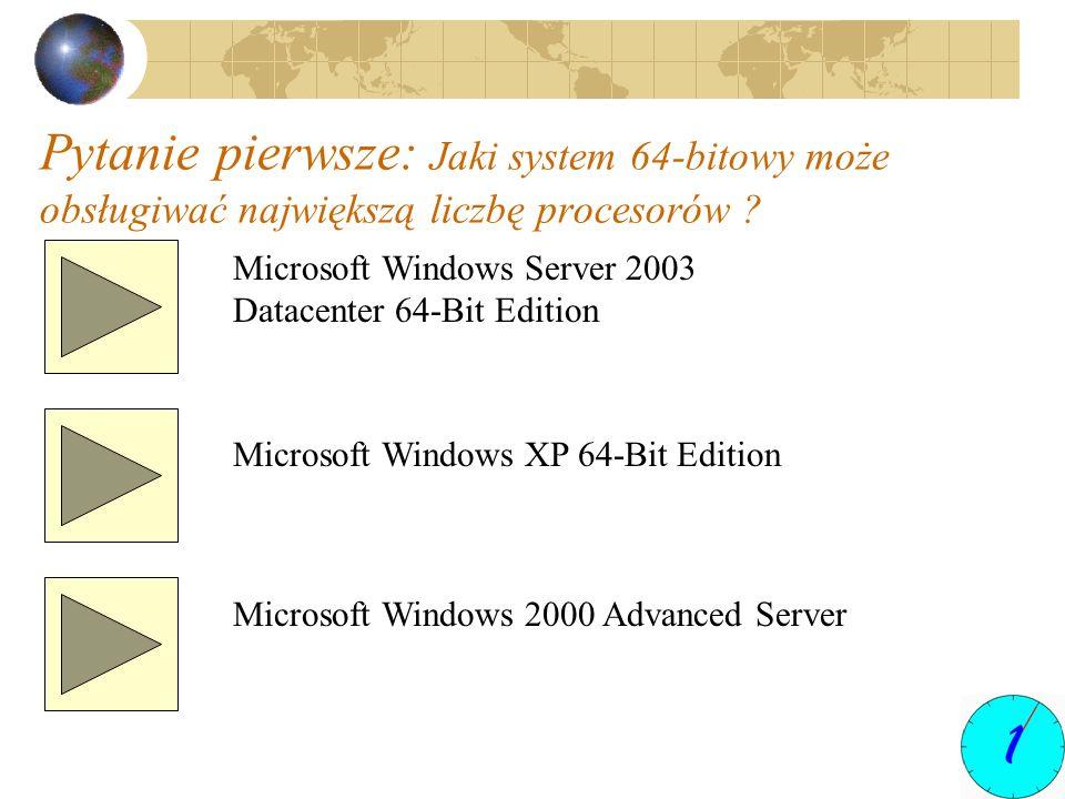 Pytanie pierwsze: Jaki system 64-bitowy może obsługiwać największą liczbę procesorów ? Microsoft Windows Server 2003 Datacenter 64-Bit Edition Microso
