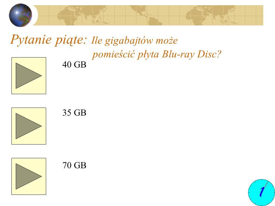 Pytanie piąte: Ile gigabajtów może pomieścić płyta Blu-ray Disc? 40 GB 35 GB 70 GB