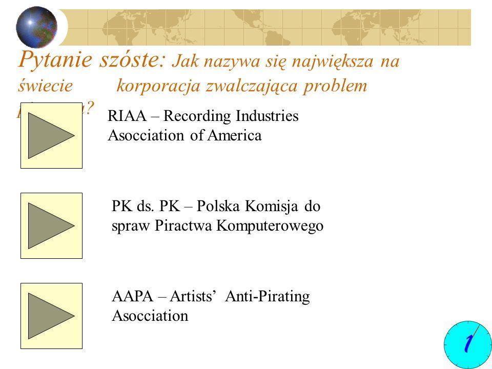 Pytanie szóste: Jak nazywa się największa na świecie korporacja zwalczająca problem piractwa? RIAA – Recording Industries Asocciation of America PK ds